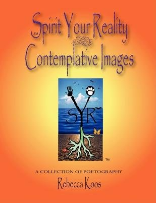 Spirit Your Reality ~ Contemplative Images (Paperback): Rebecca Koos
