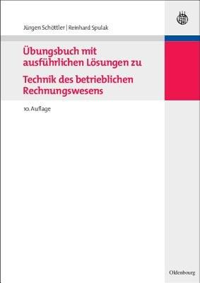 Ubungsbuch Mit Ausfuhrlichen Losungen Zu Technik Des Betrieblichen Rechnungswesens (German, Paperback, 10th): Jurgen Schottler,...