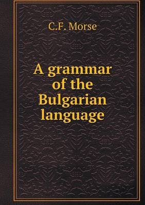 A Grammar of the Bulgarian Language (Paperback): C. F. Morse