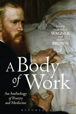 A Body of Work: An Anthology of Poetry and Medicine (Paperback): Corinna Wagner, Andy Brown