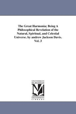 The Great Harmonia; Being a Philosophical Revelation of the Natural, Spiritual, and Celestial Universe. by Andrew Jackson...