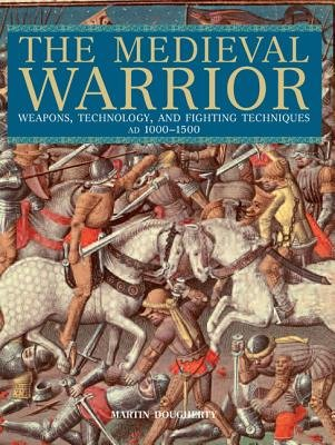 Medieval Warrior - Weapons, Technology, And Fighting Techniques, Ad 1000-1500 (Paperback): Martin Dougherty