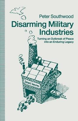 Disarming Military Industries - Turning an Outbreak of Peace into an Enduring Legacy (Paperback, 1st ed. 1991): Peter Southwood