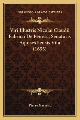 Viri Illustris Nicolai Claudii Fabricii de Peiresc, Senatoris Aquisextiensis Vita (1655) (Latin, Paperback): Pierre Gassend