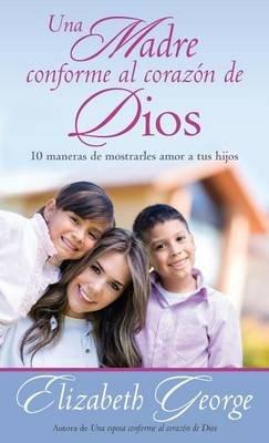 Una Madre Conforme Al Corazon de Dios - 10 Maneras de Mostrarle Amor a Sus Hijos (Spanish, Paperback): Elizabeth George