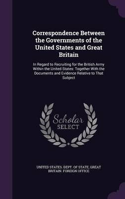 Correspondence Between the Governments of the United States and Great Britain - In Regard to Recruiting for the British Army...