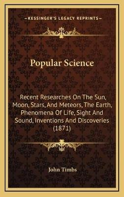 Popular Science - Recent Researches on the Sun, Moon, Stars, and Meteors, the Earth, Phenomena of Life, Sight and Sound,...
