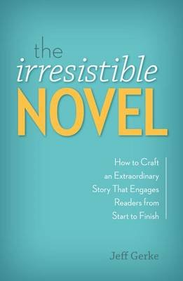 The Irresistible Novel - How to Craft an Extraordinary Story That Engages Readers from Start to Finish (Electronic book text):...
