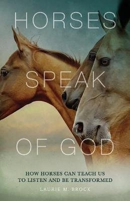 Horses Speak of God - How Horses Can Teach Us to Listen and Be Transformed (Paperback): Laurie M. Brock