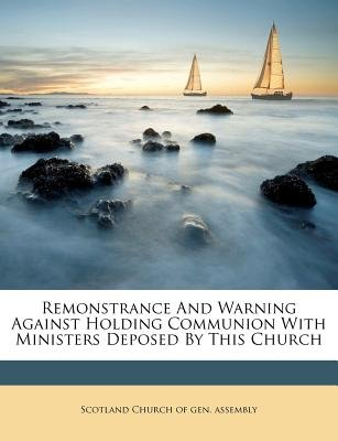 Remonstrance and Warning Against Holding Communion with Ministers Deposed by This Church (Paperback): Scotland Church of Gen...