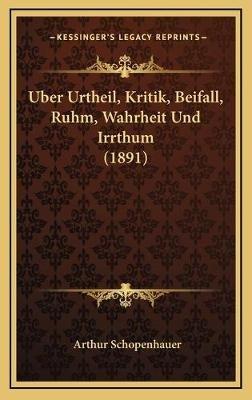 Uber Urtheil, Kritik, Beifall, Ruhm, Wahrheit Und Irrthum (1891) (German, Hardcover): Arthur Schopenhauer