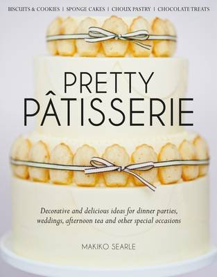 Pretty Patisserie - Decorative and Delicious Ideas for Dinner Parties, Weddings, Afternoon Tea and Other Special Occasions...