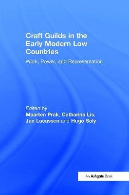 Craft Guilds in the Early Modern Low Countries - Work, Power and Representation (Hardcover, New Ed): Catharina Lis, Hugo Soly