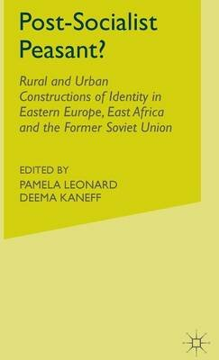 Post-Socialist Peasant? - Rural and Urban Constructions of Identity in Eastern Europe, East Africa and the Former Soviet Union...