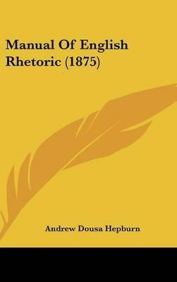 Manual of English Rhetoric (1875) (Hardcover): Andrew Dousa Hepburn