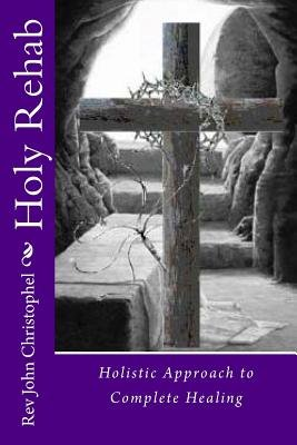 Holy Rehab - Holistic Approach to Recovery: From Abuse, Addiction, a Broken Life (Paperback): Rev John Wayne Christophel