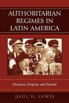 Authoritarian Regimes in Latin America - Dictators, Despots, and Tyrants (Paperback): Paul H. Lewis