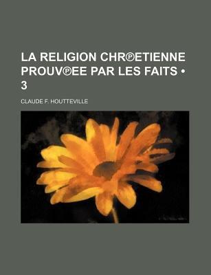 La Religion Chr Etienne Prouv Ee Par Les Faits (3 ) (English, French, Paperback): Claude F. Houtteville