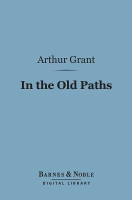 In the Old Paths (Barnes & Noble Digital Library) - Memories of Literary Pilgrimages (Electronic book text): Arthur Grant