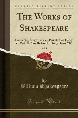 The Works of Shakespeare, Vol. 5 - Containing, King Henry VI., Part II.; King Henry VI., Part III.; King Richard III.; King...