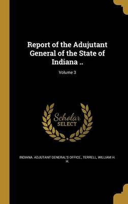 Report of the Adujutant General of the State of Indiana ..; Volume 3 (Hardcover): Indiana Adjutant General's Office,...