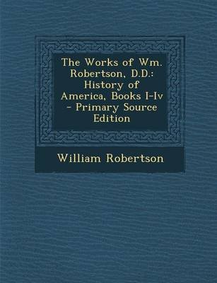The Works of Wm. Robertson, D.D. - History of America, Books I-IV (Paperback): William Robertson