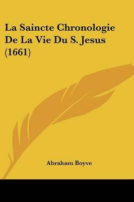 La Saincte Chronologie de La Vie Du S. Jesus (1661) (English, French, Paperback): Abraham Boyve