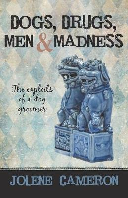 Dogs, Drugs, Men and Madness - The Exploits of a Dog Groomer (Paperback): Jolene Cameron