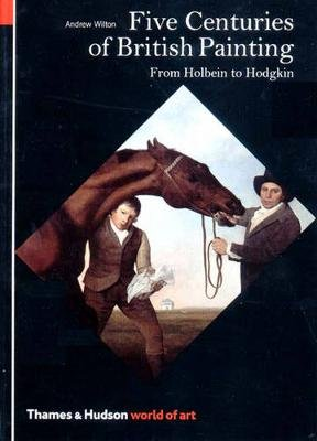 Five Centuries of British Painting - From Holbein to Hodgkin (Paperback): Andrew Wilton
