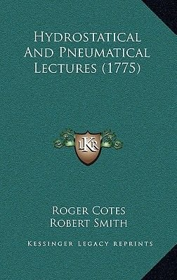 Hydrostatical and Pneumatical Lectures (1775) (Hardcover): Roger Cotes, Robert Smith