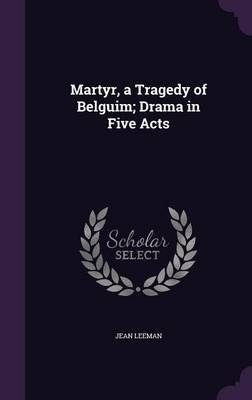Martyr, a Tragedy of Belguim; Drama in Five Acts (Hardcover): Jean Leeman