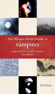 Weiser Field Guide to Vampires - Legends, Practices, and Encounters Old and New (Paperback): J.M. Dixon