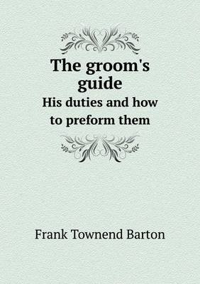 The Groom's Guide His Duties and How to Preform Them (Paperback): Frank Townend Barton