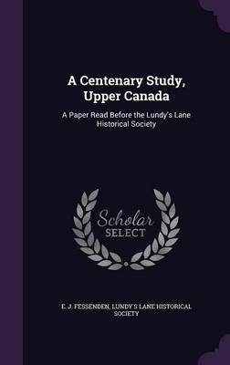 A Centenary Study, Upper Canada - A Paper Read Before the Lundy's Lane Historical Society (Hardcover): E J Fessenden