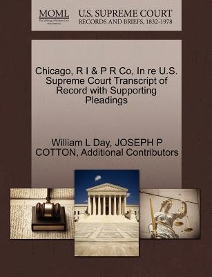 Chicago, R I & P R Co, in Re U.S. Supreme Court Transcript of Record with Supporting Pleadings (Paperback): William L Day,...
