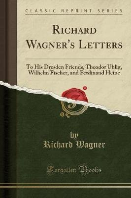 Richard Wagner's Letters - To His Dresden Friends, Theodor Uhlig, Wilhelm Fischer, and Ferdinand Heine (Classic Reprint)...