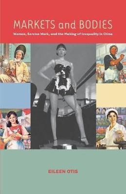 Markets and Bodies - Women, Service Work, and the Making of Inequality in China (Paperback): Eileen M Otis