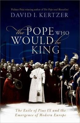 The Pope Who Would Be King - The Exile of Pius IX and the Emergence of Modern Europe (Hardcover): David I Kertzer