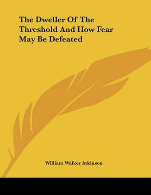 The Dweller of the Threshold and How Fear May Be Defeated (Paperback): William Walker Atkinson