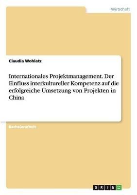 Internationales Projektmanagement. Der Einfluss Interkultureller Kompetenz Auf Die Erfolgreiche Umsetzung Von Projekten in...