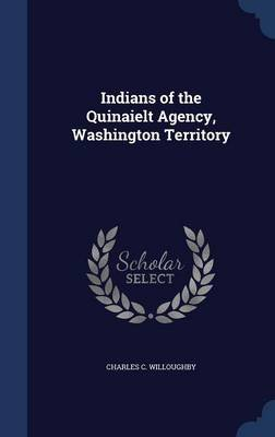 Indians of the Quinaielt Agency, Washington Territory (Hardcover): Charles C Willoughby