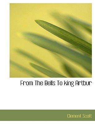 From the Bells to King Artbur (Hardcover): Clement Scott