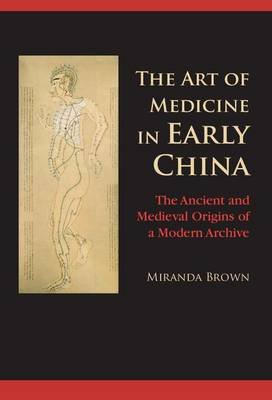The Art of Medicine in Early China - The Ancient and Medieval Origins of a Modern Archive (Electronic book text): Miranda Brown