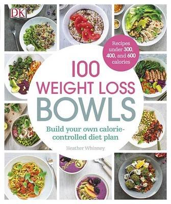 100 Weight Loss Bowls - Build Your Own Calorie-Controlled Diet Plan (Paperback): Heather Whinney