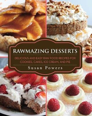 Rawmazing Desserts - Delicious and Easy Raw Food Recipes for Cookies, Cakes, Ice Cream, and Pie (Paperback): Susan Powers