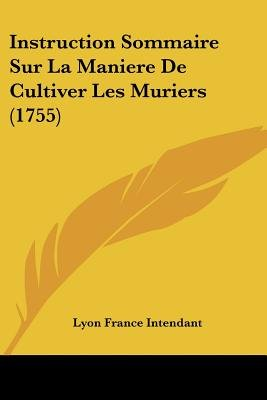 Instruction Sommaire Sur La Maniere de Cultiver Les Muriers (1755) (English, French, Paperback): Lyon France Intendant