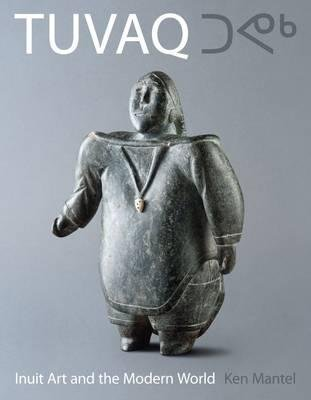 TUVAQ - Inuit Art and the Modern World (Hardcover): Ken Mantel, Heather Lane