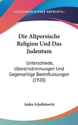 Die Altpersische Religion Und Das Judentum - Unterschiede, Bereinstimmungen Und Gegenseitige Beeinflussungen (1920) (English,...