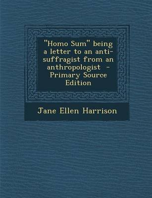 Homo Sum Being a Letter to an Anti-Suffragist from an Anthropologist (Paperback): Jane Ellen Harrison