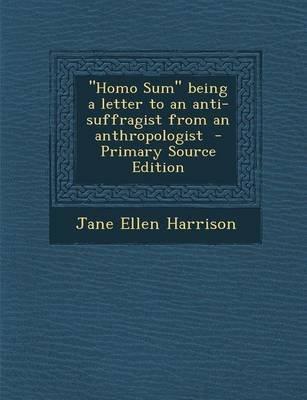 Homo Sum Being a Letter to an Anti-Suffragist from an Anthropologist (Paperback): Jane Ellen Harrison